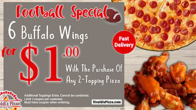 Football Special! 6 Buffalo Wings For $1.00 With The Purchase Of Any 2-Topping Pizza.